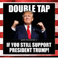 DOUBLE TAP IF TRUMP STILL HAS YOUR SUPPORT!! 🇺🇸 ---------- Give us a follow! 🇺🇸 ===> @drunkamerica Give us a follow! 🇺🇸 ===> @drunkamerica ---------- conservative republican maga presidentrump makeamericagreatagain nobama trumptrain trump2017 saturdaysarefortheboys merica usa military supportourtroops thinblueline backtheblue drunkamerica: DOUBLE TAP  @DRUNKAMERICA  IF YOU STILL SUPPORT  PRESIDENT TRUMP! DOUBLE TAP IF TRUMP STILL HAS YOUR SUPPORT!! 🇺🇸 ---------- Give us a follow! 🇺🇸 ===> @drunkamerica Give us a follow! 🇺🇸 ===> @drunkamerica ---------- conservative republican maga presidentrump makeamericagreatagain nobama trumptrain trump2017 saturdaysarefortheboys merica usa military supportourtroops thinblueline backtheblue drunkamerica