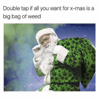 Weed, Marijuana, and Big: Double tap if all you want for x-mas is a  big bag of weed  @TheHighSociety I just triple tapped 💚 @thehighsociety