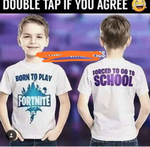 School, Irl, and Me IRL: DOUBLE TAP IF YOU AGREE  TIS  FORCED TO GO TO  SCHOOL  BORN TO PLAV  FORTNITE me_irl