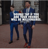 Friends, Memes, and 🤖: DOUBLE TAP IF YOU  AND YOUR FRIENDS  WILL BE MILLIONAIRES  @SUCCESSES *Double Tap* 🙌