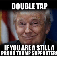America, Memes, and Savage: DOUBLE TAP  IF YOU ARE A STILL A  PROUD TRUMP SUPPORTER Yes!!🇺🇸🇺🇸 liberal maga conservative constitution like follow presidenttrump resist stupidliberals merica america stupiddemocrats donaldtrump trump2016 patriot trump yeeyee presidentdonaldtrump draintheswamp makeamericagreatagain trumptrain triggered Partners --------------------- @too_savage_for_democrats🐍 @raised_right_🐘 @conservativemovement🎯 @millennial_republicans🇺🇸 @conservative.nation1776😎 @floridaconservatives🌴