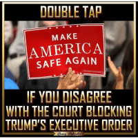 Memes, 🤖, and Executive Order: DOUBLE TAP  MAKE  AMERICA  SAFE IF YOU DISAGREE  WITH THE COURT BLOCKING  TRUMP'S EXECUTIVE ORDER  eun 🔴www.TooSavageForDemocrats.com🔴 JOINT INSTAGRAM: @rightwingsavages Partners: 🇺🇸👍: @The_Typical_Liberal 🇺🇸💪@theunapologeticpatriot 🇺🇸 @DylansDailyShow 🇺🇸@Raised_Right_ 🇺🇸@conservative.female 😈 @too_savage_for_liberals 💪 @RightWingRoast 🇺🇸 @Conservative.American 🇺🇸 @Trumpmemz DonaldTrump Trump HillaryClinton MakeAmericaGreatAgain Conservative Republican Liberal Democrat Ccw247 MAGA Politics LiberalLogic Savage TooSavageForDemocrats Instagram Merica America PresidentTrump Funny True sotrue