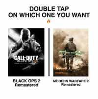 Memes, Black Ops, and 🤖: DOUBLE TAP  ON WHICH ONE YOU WANT  CALL DUTY  MO DE RN WARFARE  E M A S T E R E Dh  CALL DUTY  BLACK OP  RE MAS TER  @TCMFGames  BLACK OPS 2  MODERN WARFARE 2  Remastered  Remastered BO 2 Remastered VS MW 2 Remastered 💪🏽🔥 - | TAG Ya COD Fans 👥 | -