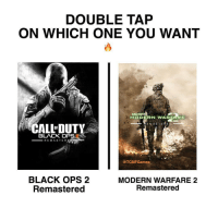 Memes, Insanity, and Black Ops: DOUBLE TAP  ON WHICH ONE YOU WANT  CALL DUTY  MO DE RN WARE ARE  EMA STE  CALLDUTY  BLACK OP  RE M A STE RF  TCMFGames.  BLACK OPS 2  MODERN WARFARE 2  Remastered  Remastered 🤔 - New follower? Welcome to my page 😈 Follow my backup @memy.memes 💙 - GamingPosts Laugh CallOfDuty Lol Cod Selfie Gaming PC Xbox Funny Playstation Like XboxOne CSGO Gamer Battlefield1 Bottleflip Meme GTA PhotoOfTheDay Crazy Insane InfiniteWarfare Minecraft Kardashian YouTube Relatable Like4Like Like4Follow Overwatch