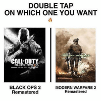 Black Lives Matter, Halloween, and Memes: DOUBLE TAP  ON WHICH ONE YOU WANT  CALMDU  MIO DERN WAR  EMA STEM  OF  BLACK OPSU  REMASTEAP  OTCMFGames  BLACK OPS 2  MODERN WARFARE 2  Remastered  Remastered Double Tap Your Side! 🙌🏼🎮 DaGamerPage Follow other page👉🏼@ministryofgaming Partner: @organictrolling ➖➖➖➖➖ 🎮 Credit: unknown 🎮 Double Tap It. 🙏🏻 🎮 Tag A Friend. 👥 ➖➖➖➖➖ 🎮 Follow My Other Accounts 👉🏼@dagamerpage👈🏼 👉🏼@ministryofgaming👈🏼 ✖️ ➖➖➖➖➖ 🔺Hashtags. (ignore plz) videogames games gamer Callofduty blackops3 bo3 cod ps4 playstation4 gaming halloween instagamer playinggames online photooftheday onlinegaming videogameaddict instagame instagood muscles gamerguy gamergirl trump video game igaddict tagafriend relationshipgoals blacklivesmatter