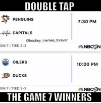 Who will win??🏒🏒🤔: DOUBLE TAP  PENGUINS  7:30 PM  CAPITALS  @hockey memes forever  GM 7 I TIED 3-3  NBCSN  OILERS  10:00 PM  Ducks  GM 7 I TIED 3-3  NBCSN  THE GAME 7 WINNERS Who will win??🏒🏒🤔