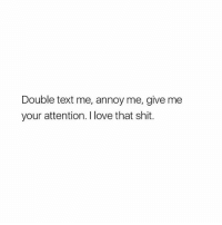 ANNOY ME: Double text me, annoy me, give me  your attention. I love that shit. ANNOY ME