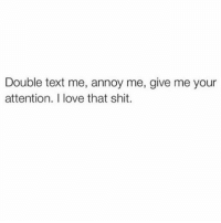 Yass 🙌🏼 @scouse_ma_official goodgirlwithbadthoughts 💅🏽: Double text me, annoy me, give me your  attention. I love that shit. Yass 🙌🏼 @scouse_ma_official goodgirlwithbadthoughts 💅🏽