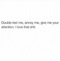 All I want is your full attention and adoration k thx 💯🙋🏽💅🏼(@goodgirlwithbadthoughts): Double text me, annoy me, give me your  attention. I love that shit. All I want is your full attention and adoration k thx 💯🙋🏽💅🏼(@goodgirlwithbadthoughts)