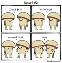 "Being Alone, Doubt, and Can: Doubt #2  I can't do .  t do it  You're right.  You can't do it..  .. alone.  @mushroommovie <p>I can&rsquo;t do it. You are right. via /r/wholesomememes <a href=""https://ift.tt/2wvv3x1"">https://ift.tt/2wvv3x1</a></p>"