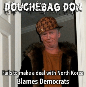 "Mr. ""Art of the Deal"": DOUCHEBAG DON  Fails to make a deal with North Korea  Blames Democrats Mr. ""Art of the Deal"""
