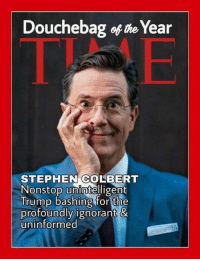 douchebag: Douchebag of the Year  STEPHEN COLBERT  Nonstop unintelligent  Trump bashing for the  profoundly ignorant &  uninformed