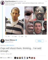 """<p>Win-Lose? (via /r/BlackPeopleTwitter)</p>: Doug Dimmadome @Dj_Dskretion 6h  White men are buying """"realistic"""" masks and committing crimes...watch your  backs my brothers  Sizwe Dhlomo  @SizweDhlomo  Follow  Replying to @Dj Dskretion  Cops will shoot them, thinking... I've said  enough.  :08 PM-28 Dec 2017  55 Retweets 370 Likes <p>Win-Lose? (via /r/BlackPeopleTwitter)</p>"""