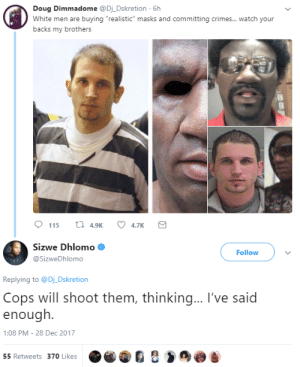 """Win-Lose?: Doug Dimmadome @Dj_Dskretion 6h  White men are buying """"realistic"""" masks and committing crimes...watch your  backs my brothers  Sizwe Dhlomo  @SizweDhlomo  Follow  Replying to @Dj Dskretion  Cops will shoot them, thinking... I've said  enough.  :08 PM-28 Dec 2017  55 Retweets 370 Likes Win-Lose?"""