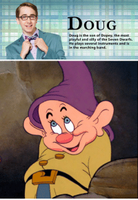 "Disney, Doug, and Sorry: DOUG  Doug is the son of Dopey, the most  playful and silly of the Seven Dwarfs.  He plays several instruments and is  in the marching band <p><a href=""http://acoolguy.tumblr.com/post/160237950405/ghostcongregation-im-sorry-to-say-this-but-it"" class=""tumblr_blog"">acoolguy</a>:</p> <blockquote> <p><a href=""http://ghostcongregation.tumblr.com/post/160236193108/im-sorry-to-say-this-but-it-has-come-to-my"" class=""tumblr_blog"">ghostcongregation</a>:</p> <blockquote><p>i'm sorry to say this, but it has come to my attention that in disney's <i>descendants</i>, dopey the dwarf has a son named doug — which means that canonically, dopey has fucked</p></blockquote> <p>and he will continue to fuck unless we find a way to stop him</p> </blockquote>  <p>Honestly I refuse to except Descendants as canon because its canon makes pretty much no sense.</p>"