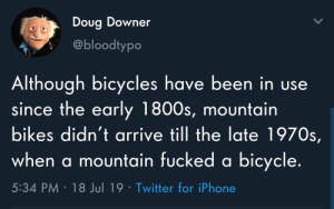 Nature is beautiful: Doug Downer  @bloodtypo  Although bicycles have been in use  since the early 1800s, mountain  bikes didn't arrive till the late 1970s,  when a mountain fucked a bicycle.  5:34 PM 18 Jul 19 Twitter for iPhone Nature is beautiful