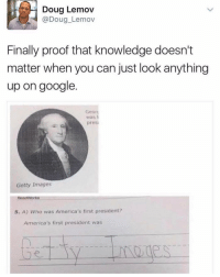 Doug, Funny, and Proof: Doug Lemov  (a Doug Lemov  Finally proof that knowledge doesn't  matter when you can just look anything  up on google  Georg  was  presi  Getty Images  Read Works  5. A) Who was America's first president?  America's first president was Amen to that.