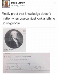 😭: Doug Lemov  @Doug Lemov  Finally proof that knowledge doesn't  matter when you can just look anything  up on google.  Georg  Was  presi  Getty Images  Road Works  5. A) Who was America's first president?  America's first president was 😭