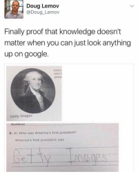 """Getty Images"" 😂👌 WSHH: Doug Lemov  Doug Lemov  Finally proof that knowledge doesn't  matter when you can just look anything  up on google  Georg  Was  presi  Getty Images  Read Works  5. A) Who was America's first president?  America's first president was ""Getty Images"" 😂👌 WSHH"