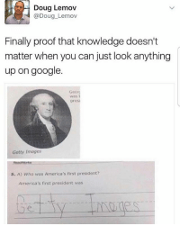 Doug, Google, and Memes: Doug Lemov  Doug Lemov  Finally proof that knowledge doesn't  matter when you can just look anything  up on google.  Geor  pres  Getty Images  Read Works  5. A) who was America's first president?  America's first president was Amen to that.