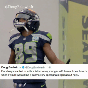 .@DougBaldwinJr wrote a heartfelt letter to his younger self looking back on his career 💯🙏 https://t.co/w8YmUqnAMV: @DougBaldwinJr  PGA  Doug Baldwin Jr @DougBaldwinJr 14h  l've always wanted to write a letter to my younger self. I never knew how or  when I would write it but it seems very appropriate right about now.. .@DougBaldwinJr wrote a heartfelt letter to his younger self looking back on his career 💯🙏 https://t.co/w8YmUqnAMV