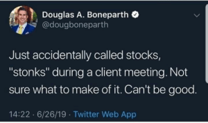"Make Of: Douglas A. Boneparth  @dougboneparth  Just accidentally called stocks,  ""stonks"" duringa client meeting. Not  sure what to make of it. Can't be good.  14:22 6/26/19 Twitter Web App"