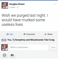 I can't thank yo view of god for these things. freethinker: Douglas Brown  2 mins  Wish we purged last night.  would have murked some  useless lives  Like  I Share  Comment  You, Tj Humphrey and MizzAmanda Tdul Craig  Write a comment...  Post I can't thank yo view of god for these things. freethinker
