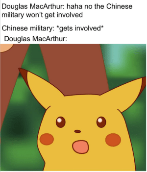 Chinese, History, and Military: Douglas MacArthur: haha no the Chinese  military won't get involved  Chinese military: *gets involved*  Douglas MacArthur: Surprised MacArthur face