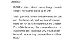 Would love this teacher at school: dovalbun:  RIGHT so when I started my sociology course in  college, my teacher stated us off with  'well I guess we have to do icebreakers. i'm Jon,  and I fear bears. why do I fear bears? because  bears can run at 30 miles per hour and Chester  Zoo is 30 miles away. that means a bear can be  outside this door in an hour. why would a bear  be here? because they can smell fear and I fear  them. Would love this teacher at school