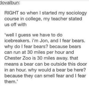 College, Run, and Smell: dovalbun:  RIGHT so when I started my sociology  course in college, my teacher stated  us off with  well I guess we have to do  icebreakers. i'm Jon, and I fear bears.  why do I fear bears? because bears  can run at 30 miles per hour and  Chester Zoo is 30 miles away. that  means a bear can be outside this door  in an hour. why would a bear be here?  because they can smell fear and I fear  them. This teacher is going to the places.