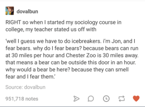 College, Logic, and Run: dovalbun  RIGHT so when I started my sociology course in  college, my teacher stated us off with  well I guess we have to do icebreakers. i'm Jon, and I  fear bears. why do lI fear bears? because bears can run  at 30 miles per hour and Chester Zoo is 30 miles away.  that means a bear can be outside this door in an hour.  why would a bear be here? because they can smell  fear and I fear them.  Source: dovalbun  951,718 notes Pretty solid logic bear