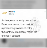 """Dove, Facebook, and Memes: Dove  @Dove  An image we recently posted on  Facebook missed the mark in  representing women of color  thoughtfully. We deeply regret the  offense it causeo.  LLER  OM Dove apologizes after receiving backlash for racist Facebook campaign. However, this is not the first time Dove has caught heat for their ads. Back in 2011, the company released a similar ad that depicts black women as """"dirty"""" (swipe)"""