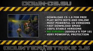 DOWNLOAD COUNTER STRIKE FREE - DOWN-CS.SU: DOWN-CS.SU  DOWNLOAD CS 1.6 FOR FREE  PLAY WITH BOTS AND ONLINE  - MOST POWERFUL CS VERSIONS  FAST DOWNLOAD SPEED  - 100 % STABLE VERSIONS  NO VIRUSES (GOOGLE'S TOP 10)  VERY POWERFUL PROTECTION  COUNTERKSTRIKE 16 DOWNLOAD COUNTER STRIKE FREE - DOWN-CS.SU