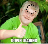 Down Syndrome: DOWN LOADING  GEEK