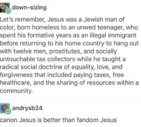 """<p>Oh my word.</p>  <p>1. I like how you feel the need to highlight both """"Jewish"""" and """"man of color"""" as if either of those things would be notable in first century Jerusalem.</p>  <p>2. He wasn&rsquo;t necessarily born """"homeless"""", and his mother was pretty much as good as wed in the current culture. An engagement carried a lot more weight back then. That's why it says when Joseph found out she was pregnant he resolved to """"divorce her quietly"""".</p>  <p>3. I like how you say he """"hung out with 12 men"""" like there's something inherently suspicious or shameful about that. God forbid somebody have friends of the same gender. I also like how you point out that he hung out with prostitutes and the socially untouchable and gloss over the fact that he regularly told them to turn away from their sins.</p>  <p>4. A """"radical social doctrine of equality, love, and forgiveness"""" is pretty vague and conveniently leaves out all that uncomfortable stuff about perishing in eternal hellfire if you continue to reject God's law.</p>  <p>5. I'm really stretching my brain to remember where Jesus advocated for """"free healthcare"""". Are you seriously using his miraculous healing as an example? And yeah, keep pretending that Jesus teaching the church to care for the poor is exactly the same as government-sponsored socialism.</p>  <p>I'm willing to bet the OP isn't even a Christian, just someone who knows just enough Bible to think they can say """"checkmate conservative Christians!!!""""</p>: down-sizing  Let's remember, Jesus was a Jewish man of  color, born homeless to an unwed teenager, who  spent his formative years as an illegal immigrant  before returning to his home country to hang out  with twelve men, prostitutes, and socially  untouchable tax collectors while he taught a  radical social doctrine of equality, love, and  forgiveness that included paying taxes, free  healthcare, and the sharing of resources within a  community.  andrysb24  canon Jesus is better than fandom Jesus <p>Oh my word.</p"""