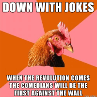 anti-joke rooster: DOWN WITH JOKES  WHEN THE REVOLUTION COMES  THE COMEDIANS WILL BE THE  FIRST AGAINST THE WALL  nmade on inngur anti-joke rooster