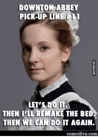 Downton Abbey: DOWNTON ABBEY  PICK-UP LINE  LET'S DO LT.  THEN ILL REMAKE THE BED  THEN WE CAN DO IT AGAIN.  comediva com