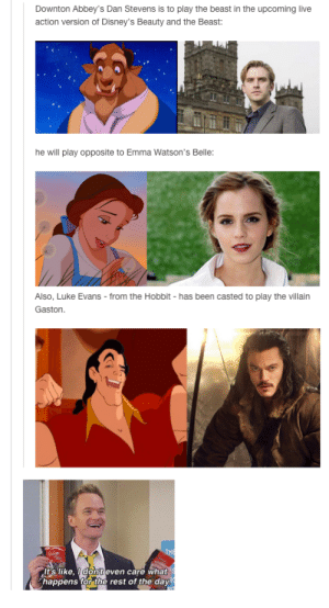 Disney castingomg-humor.tumblr.com: Downton Abbey's Dan Stevens is to play the beast in the upcoming live  action version of Disney's Beauty and the Beast:  he will play opposite to Emma Watson's Belle:  Also, Luke Evans - from the Hobbit - has been casted to play the villain  Gaston.  THE  It's like, I dot even care what  happens for the rest of the day Disney castingomg-humor.tumblr.com