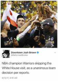 Downtown Josh Brown  @Reformed Broker  NBA champion Warriors skipping the  White House visit, as a unanimous team  decision per reports  6/13/17, 4:10 AM Unanimous team decision.
