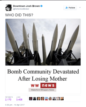 She was lit.: Downtown Josh Brown  @ReformedBroker  Follow  WHO DID THIS?  Bomb Community Devastated  After Losing Mother  new s  Waterford Whispers News  RETWEETS  LIKES  2.170 3.408  .gA.n  6:06 pm-14 Apr 2017 She was lit.