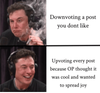 Cool, Good, and Thought: Downvoting a post  vou dont like  Upvoting every post  because OP thought it  was cool and wanted  to spread joy It doesn't hurt your joints, spread the good points.