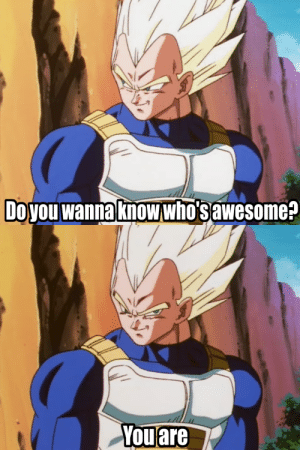 Just a motivational meme with the Prince of all Saiyans (OC): Doyou wanna knowwho'sawesome?  You are Just a motivational meme with the Prince of all Saiyans (OC)