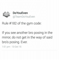 Gym, Twitter, and 300: DoYouEven  TeamDoYouEven  Rule #182 of the gym code:  If you see another bro posing in the  mirror, do not get in the way of said  bros posing. Ever.  1:51 pm 13 Oct 15 It's serious business. . The next 300 people to follow us on TWITTER will hit a new PR this week. We guarantee it. Twitter: @TeamDoYouEven 💯
