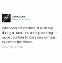 Fart, Shame, and Move: DoYouEven  TeamDoYouEven  When you accidentally let a fart slip  during a squat and end up needing to  move countries to join a new gym just  to escape the shame.  13/09/2016, 9:28 AM I'm outta here.