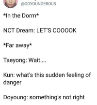 Dream, Whats, and This: @DOYOUNGEROUS  *In the Dorm*  NCT Dream: LET'S COOOOK  *Far away*  Taeyong: Wait....  Kun: what's this sudden feeling of  danger  Doyoung: something's not right tag yourself i am nct dream