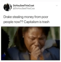 Drake, Money, and Trash: DoYouSeeThisCoat  @DoYouSeeThisCoa  Drake stealing money from poor  people now?? Capitalism is trash @donny.drama is the best account you're not following 😂