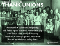 Vacation, Collective, and Sick: dozen reasons to  THANK UNIONS  weekends collective bargaining  sick leave. paid vacation overtime pay  child labor laws social security  pensions. unemployment insurance  8-hour workdays . safety laws  @afscmemn5 A dozen reasons to #ThankUnions!