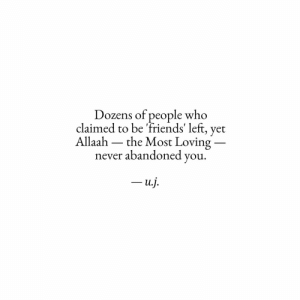 Dozens: Dozens of people who  claimed to be 'friends' left, yet  Allaah  the Most Loving  never abandoned you  -u