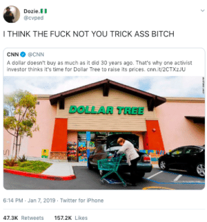 Ass, Bitch, and cnn.com: Dozie.II  @cvped  I THINK THE FUCK NOT YOU TRICK ASS BITCH  CNN @CNN  A dollar doesn't buy as much as it did 30 years ago. That's why one activist  investor thinks it's time for Dollar Tree to raise its prices. cnn.it/2CTXzJU  i8  DOLLAR TREE  6:14 PM Jan 7, 2019 Twitter for iPhone  47.3K Retweets  157.2K Likes Trick ass bitches everywhere man by GallowBoob MORE MEMES