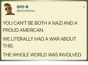Racism, American, and World: DPO  @DaveOshry  YOU CAN'T BE BOTH A NAZI AND A  PROUD AMERICAN  WE LITERALLY HAD A WAR ABOUT  THIS  THE WHOLE WORLD WAS INVOLVED. there was literally 2 wars that dealt with racism being the main topic breh